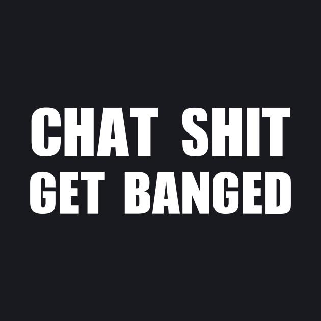 Chat Shit Get Banged T-Shirt