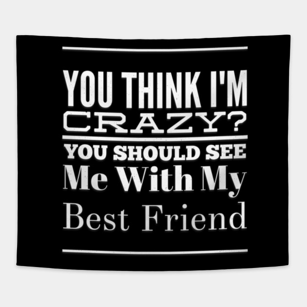 Best Friend Gifts You Think Im Crazy Funny Tapestry