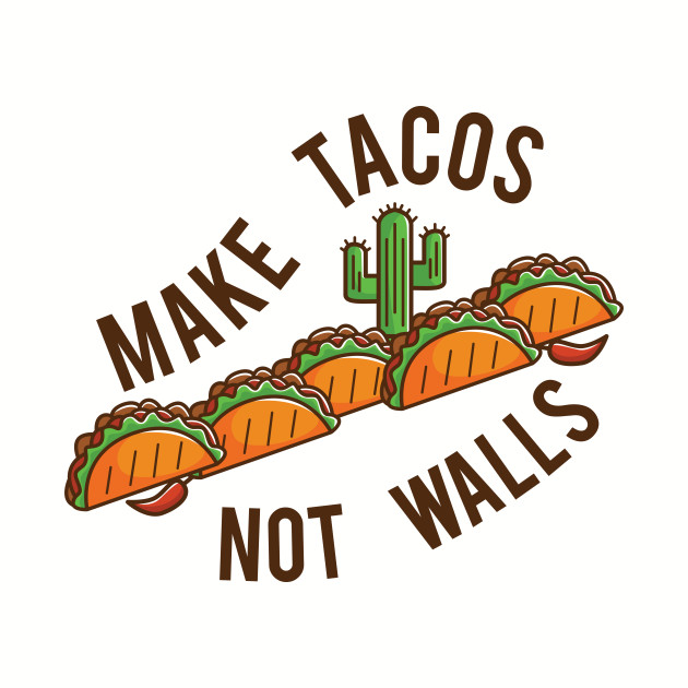 Make Tacos, Not Walls