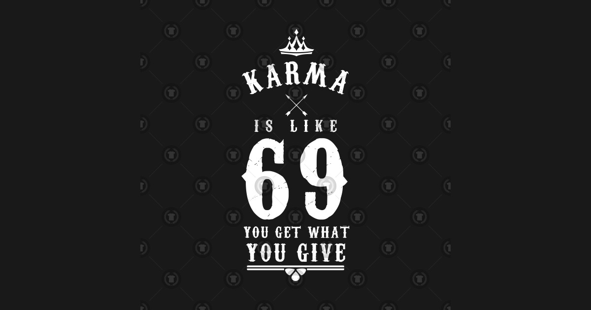 Karma Is Like 69 You Get What You Give Funny Sarcastic Quote Funny