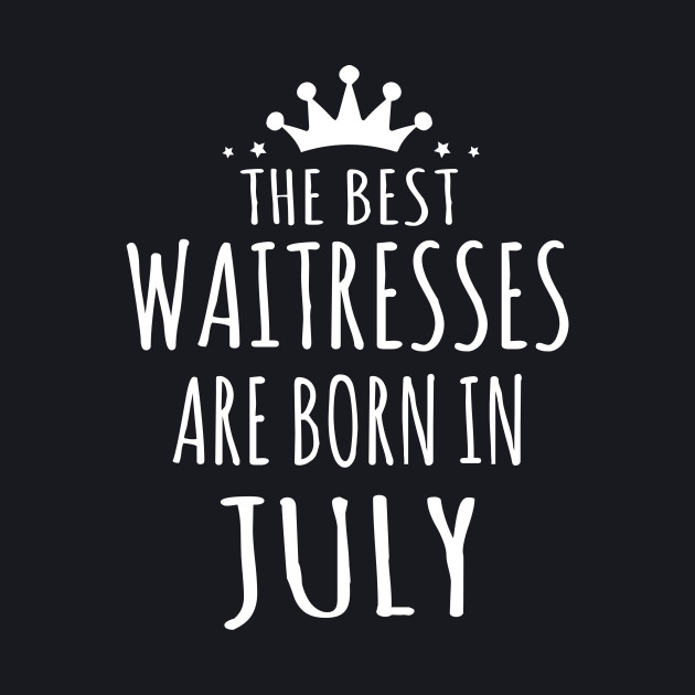 THE BEST WAITRESSES ARE BORN IN JULY