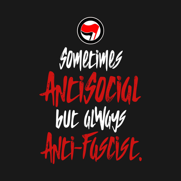 Sometimes antisocial but always anti-fascist