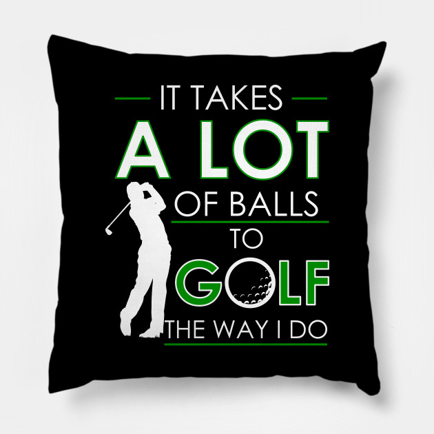 It Takes A Lot Of Balls To Golf The Way I Do Tee