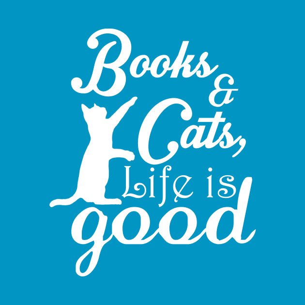 Books & Cats, Life Is Good - Tshirts & Accessories