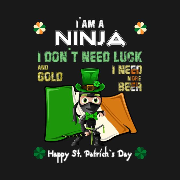 Happy St Patricks Day, I`am a Ninja I don`t need luck & gold, I need more Beer