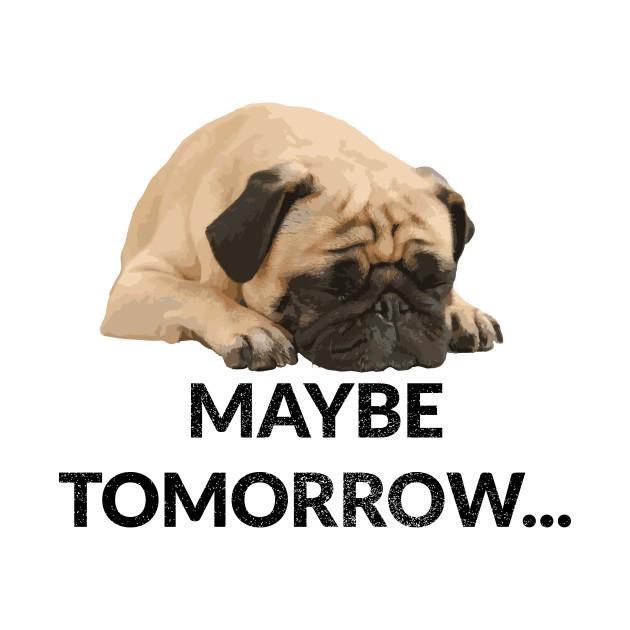 Maybe Tomorrow Lazy Pug