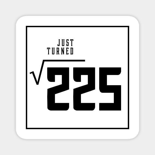 Just Turned Square Root Of 225 Birthday For 15 Year Old Square Root Of 225 For 15 Year Old Magnes Teepublic Pl Simplify square root of 225. teepublic