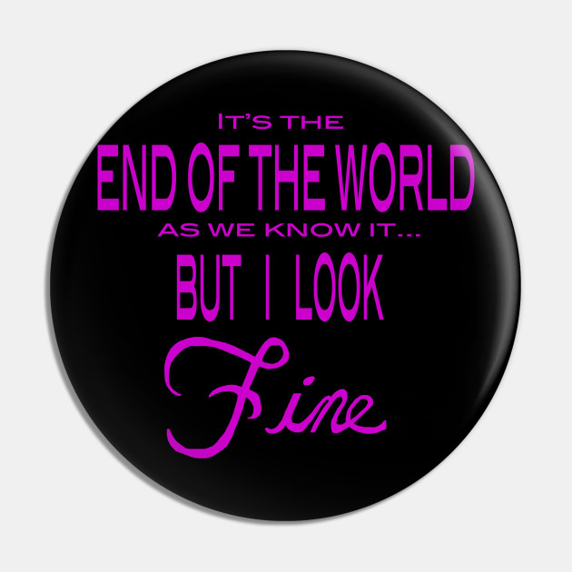 It's the End of the World... But I look Fine