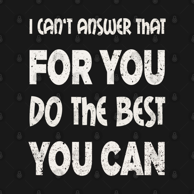 I can't answer that for you do the best you can