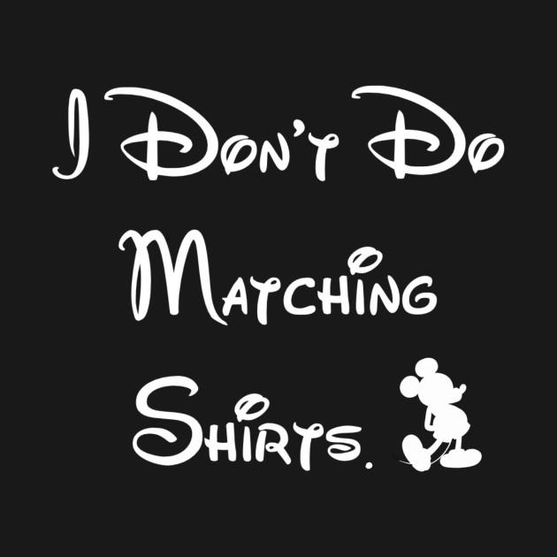 Disney Shirt Designs | I Don T Do Matching Disney Shirts Disney T Shirt Teepublic
