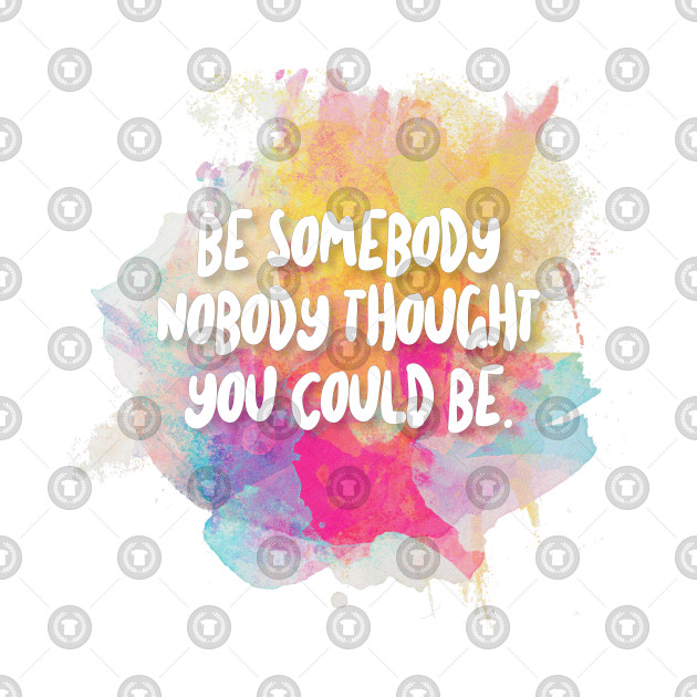 Be Somebody Nobody Thought You Could Be - Inspirational Quotes