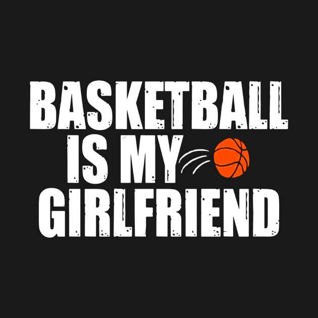 Basketball is my girlfriend