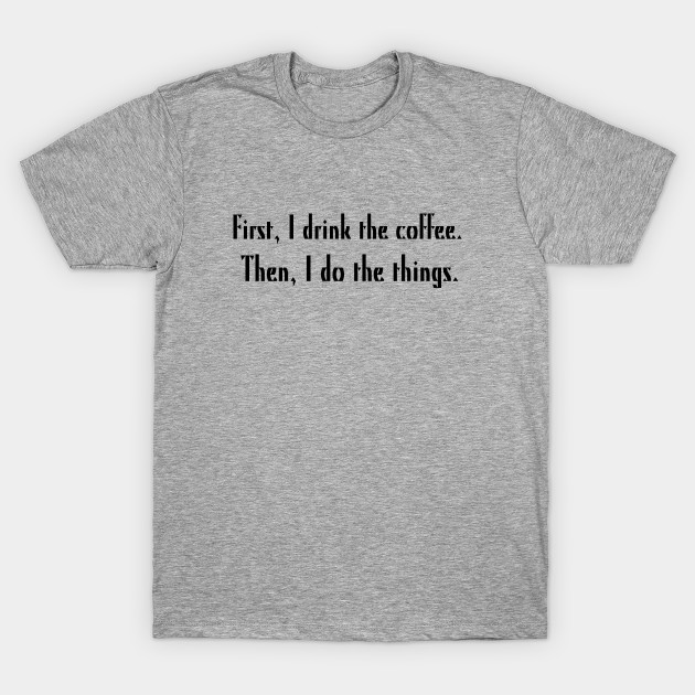 First I Drink The Coffee Then I Do The Things Coffee T Shirt
