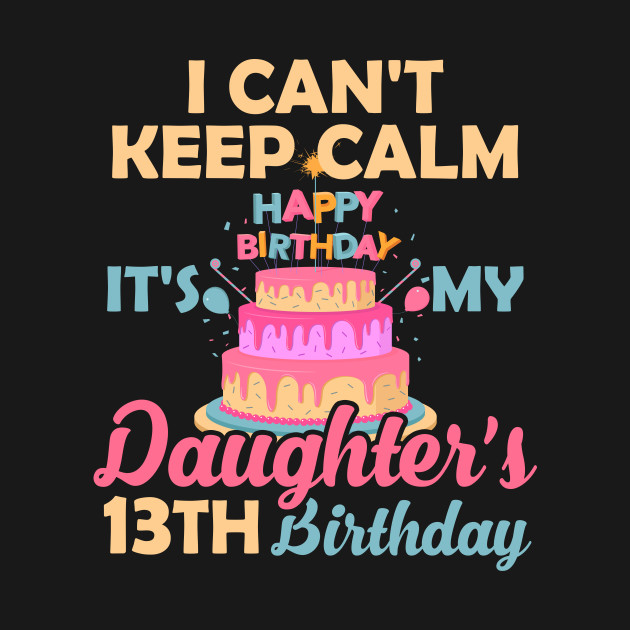 T Shirt I Cant Keep Calm Its My Daughters 13th Birthday