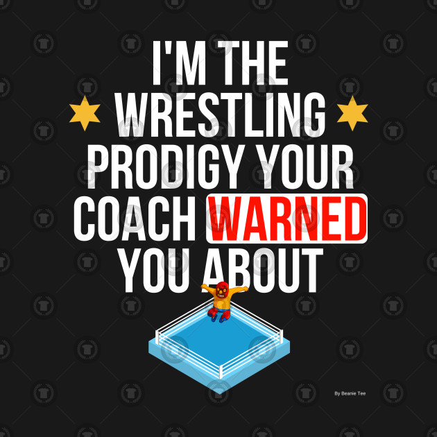 I Am The Wrestling Prodigy Your Coach Warned You About - Wrestling