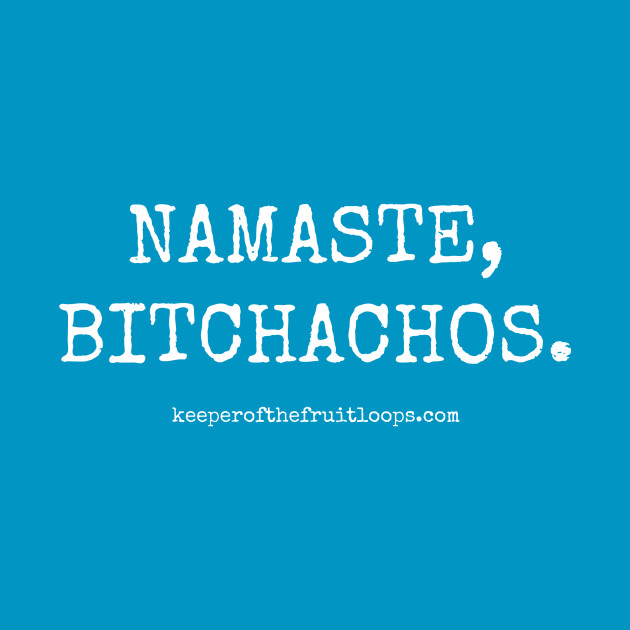 Namaste, Bitchachos.