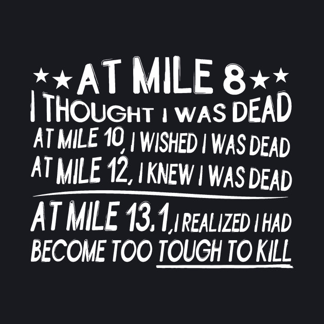 At mile 8 I thought i was dead ... at mile 13.1 i realized i had become too tought to kill
