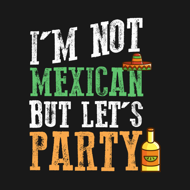 I'm Not Mexican But Let's Party - Cinco De Mayo
