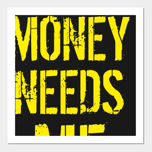 Money Needs Me - Money - Wall Art | TeePublic