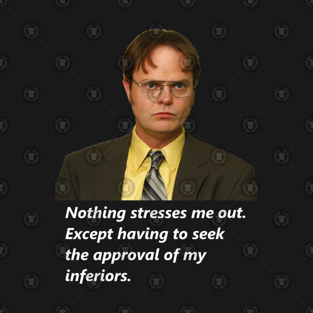 """Nothing stresses me out..."" - Dwight Schrute"