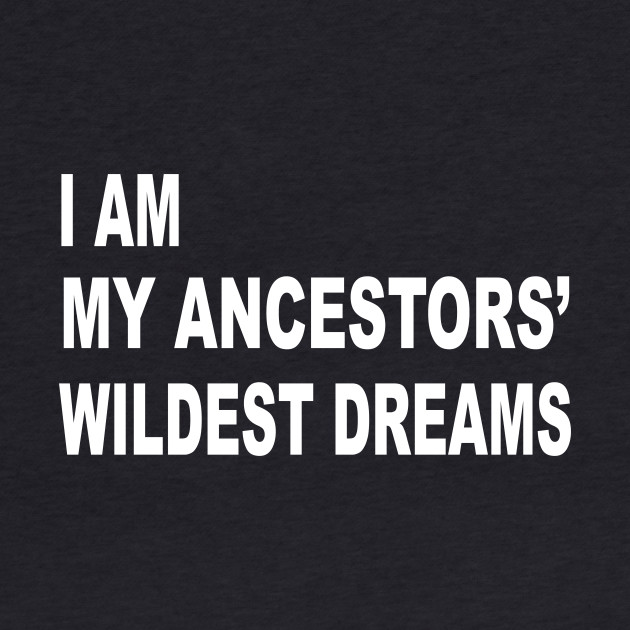 I Am My Ancestors' Wildest Dreams