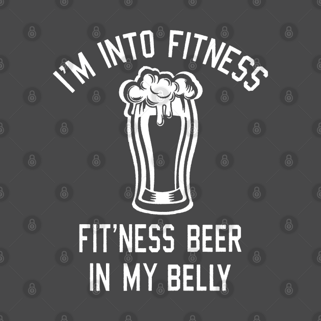 I'M INTO FITNESS BEER IN MY BELLY - Beer - T-Shirt | TeePublic