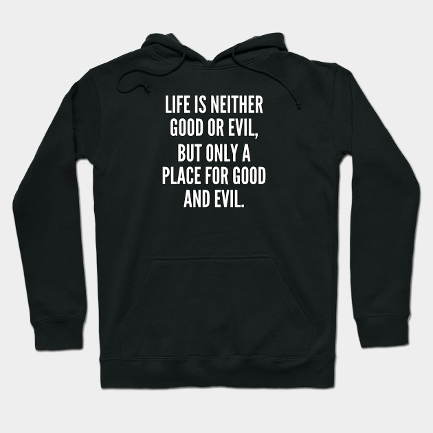 Life is neither good or evil but only a place for good and evil Hoodie