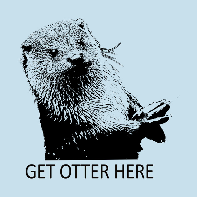 cfd2adf15b Get Otter Here Get Outta Here Pun - Funny Otter Pun - T-Shirt ...