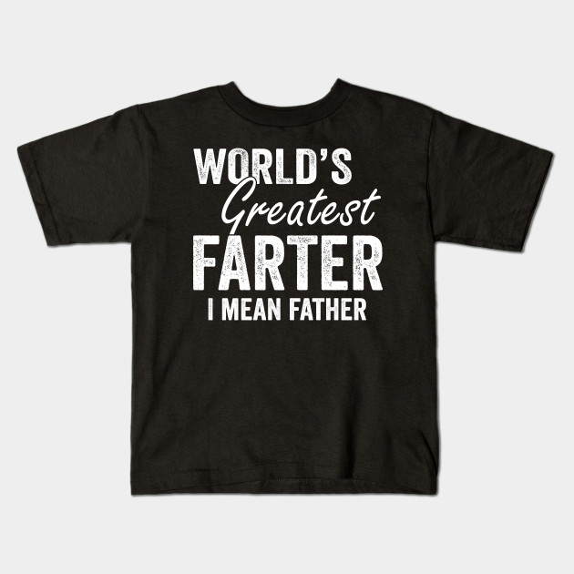 Worlds Greatest Farter I Mean Father Shirt Gift