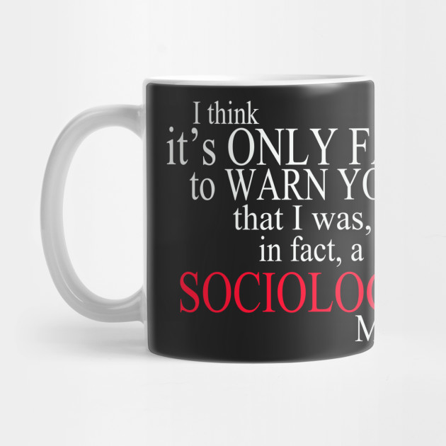 I Think It's Only Fair To Warn You That I Was, In Fact, A Sociology Major