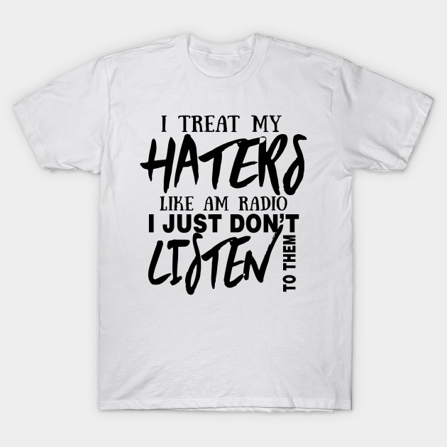 I Treat My Haters Like Am Radio I Just Don T Listen To Them