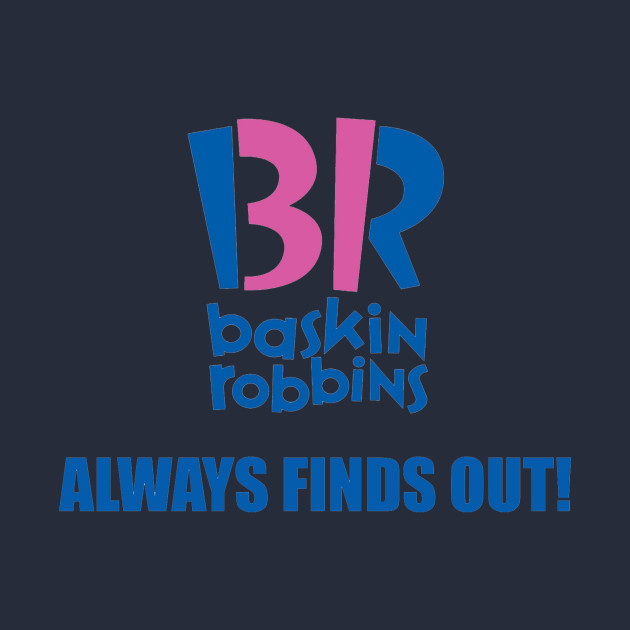 Baskin Robbins Always Finds Out!