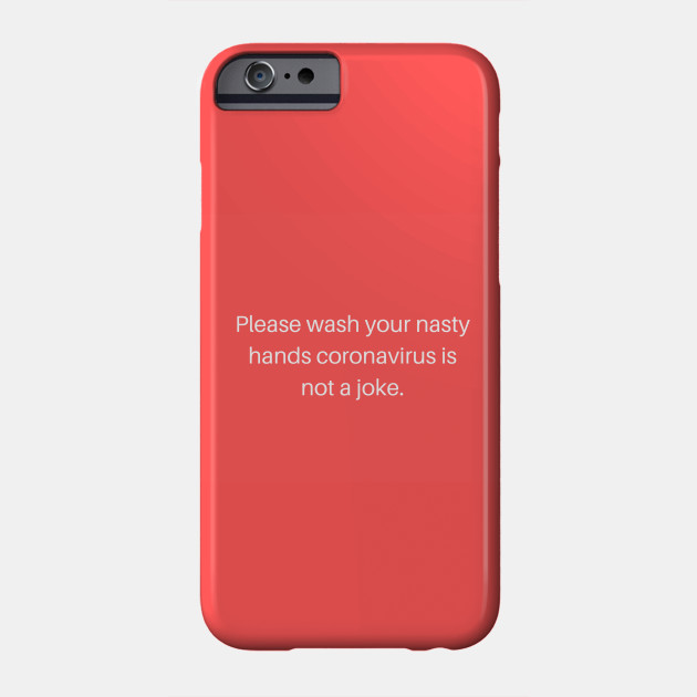 Please wash your nasty hands Coronavirus Phone Case
