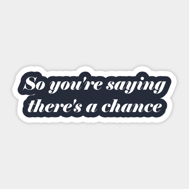 So Youre Saying Theres A Chance Quotes Sticker Teepublic
