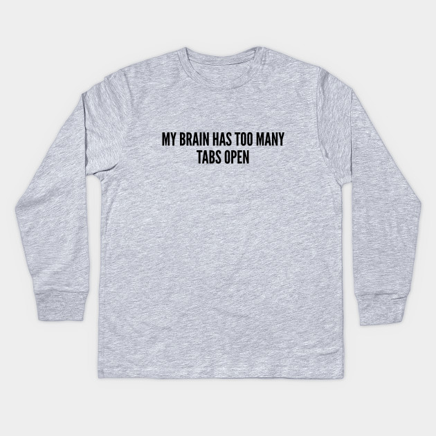 cd3f34d8 Witty Geek - My Brain Has Too Many Tabs Open - Funny joke Statement Humor  Slogan Quotes Kids Long Sleeve T-Shirt