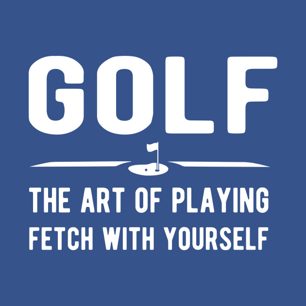 Golf - the art of playing fetch with yourself
