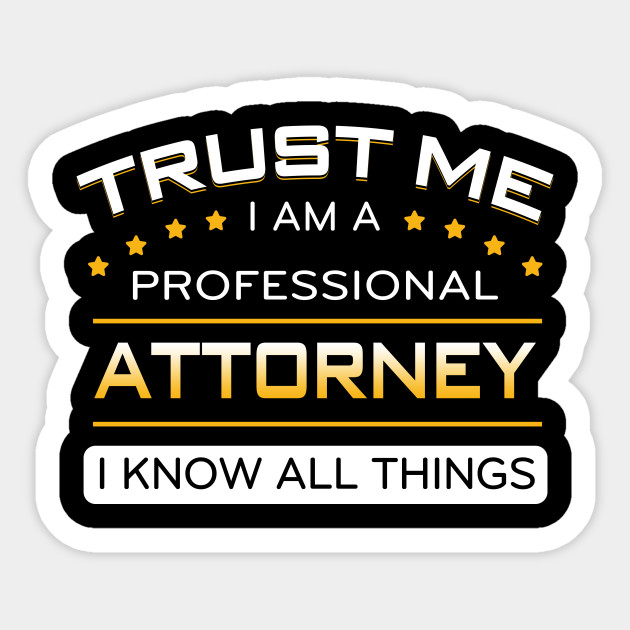 Trust me I am a professional ATTORNEY I know all things
