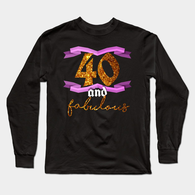 40th Birthday Forty And Fabulous BDay Party T Shirt Long Sleeve
