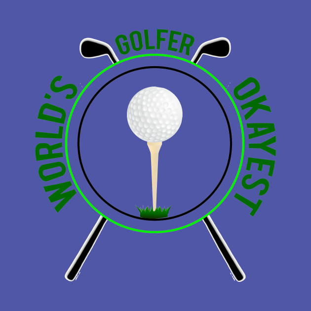 deabb1b22 Feelin Good Tees World's Okayest Golfer Sports Golfing Golf Funny T Shirt - World  Okayest Golfer - T-Shirt | TeePublic