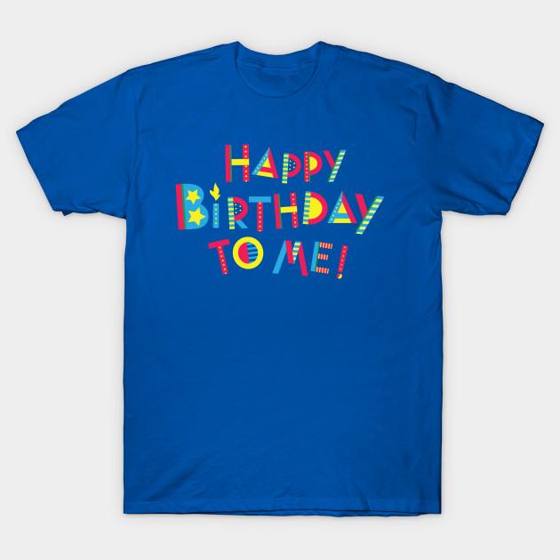 Happy Birthday To Me T Shirt