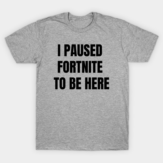 51dc04d7d6ff I Paused Fortnite To Be Here Gaming Gift T-Shirt - I Paused My Game ...