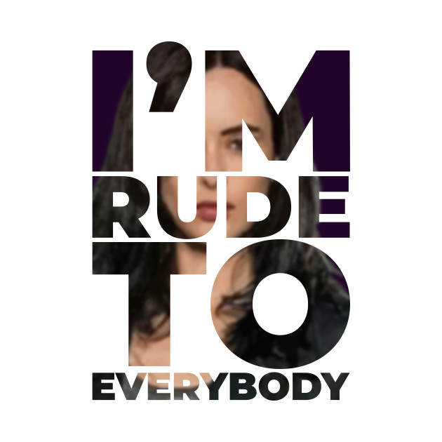 I'm rude to everybody