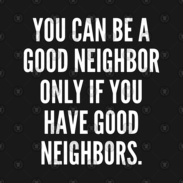 You can be a good neighbor only if you have good neighbors