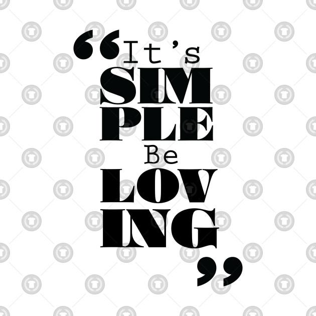 It's Simple: Be Loving