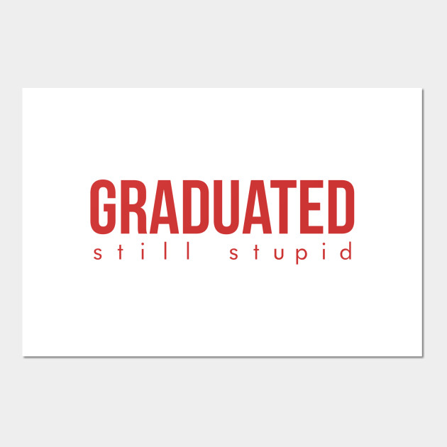 graduated still stupid graduation quotes posters and art