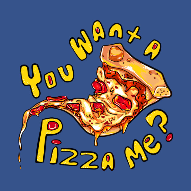 You want a pizza me?