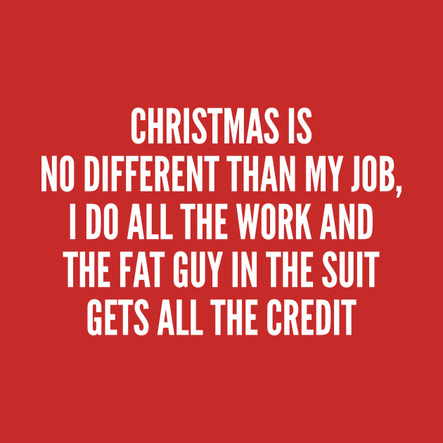 Christmas Humor Quotes.Christmas Humor Christmas Is No Different Than My Job Funny Joke Statement Humor Slogan Quotes Saying