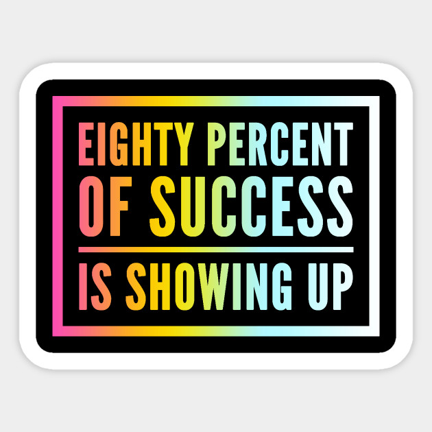 80 Percent Of Success Is Showing Up Cool Funny Quote Work Sticker Teepublic