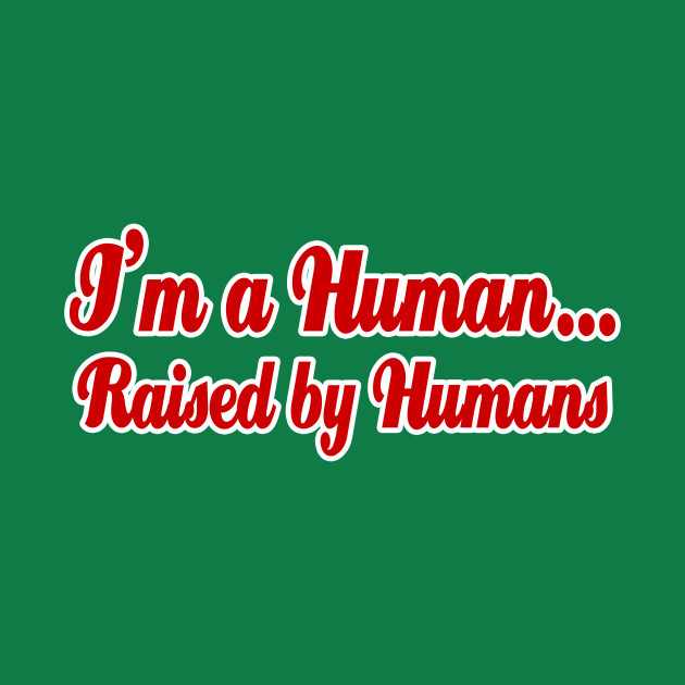 I'm a Human...Raised by Humans