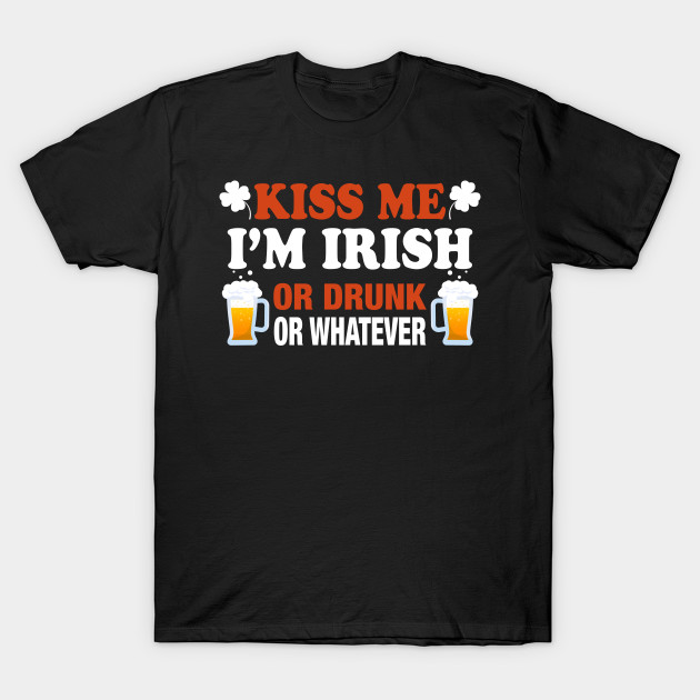 Kiss Me I'm Irish Or Drunk Or Whatever St. Patrick Shirt T-Shirt